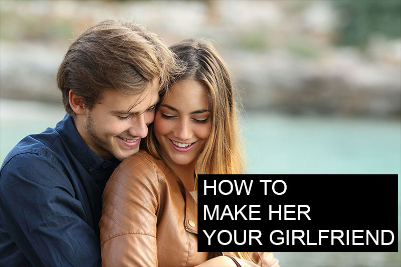 How To Make Her Your Girlfriend